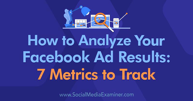 Kuinka analysoida Facebook Mainoksen tulokset: 7 seurattavat tiedot