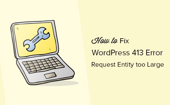 Lỗi WordPress 413: yêu cầu thực thể quá lớn