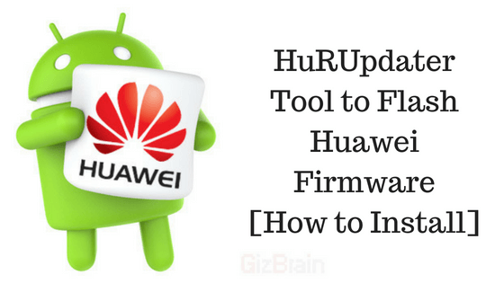 Herramienta HuRUpdater para actualizar el firmware de Huawei [How to Install]