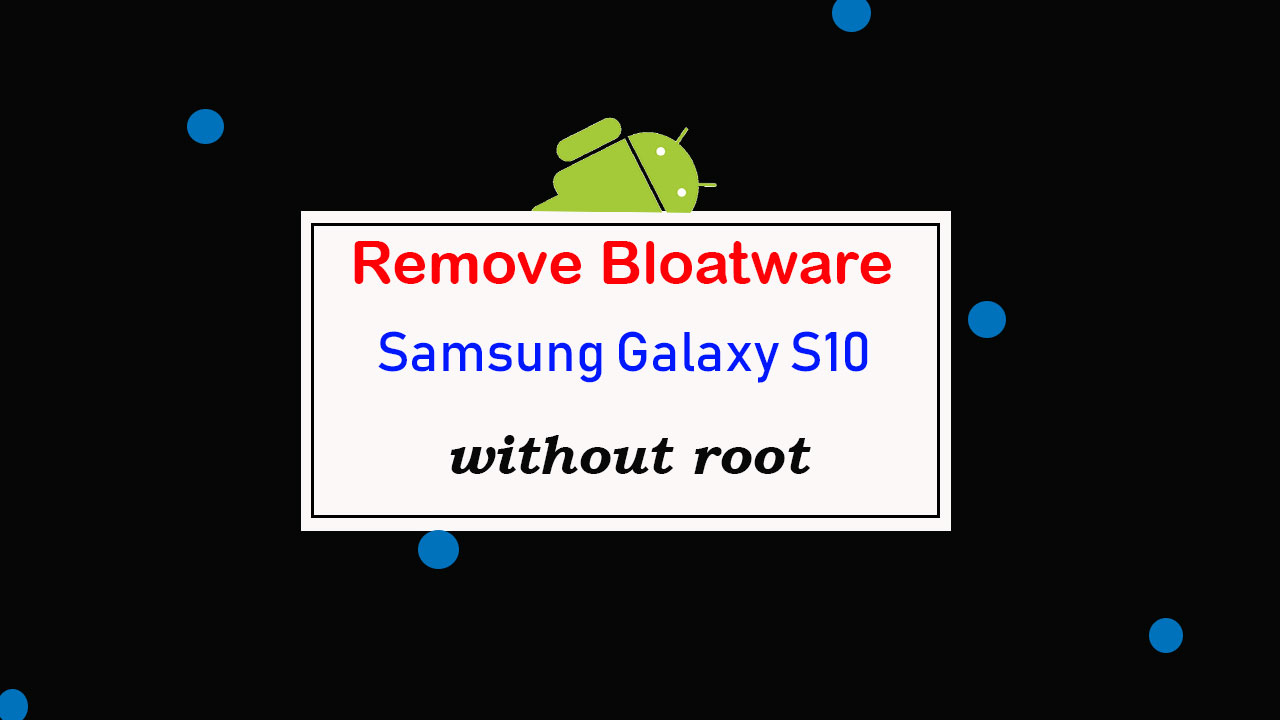 How to remove bloatware on Samsung Galaxy S10 without root [Uninstall Samsung Apps]