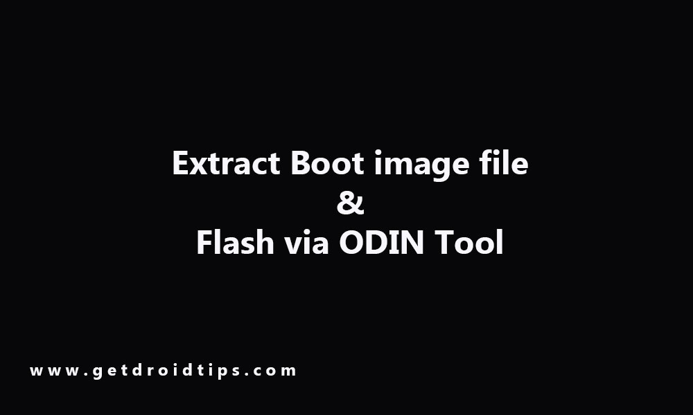 How to Extract Boot image file, rename to .tar file and flash via ODIN