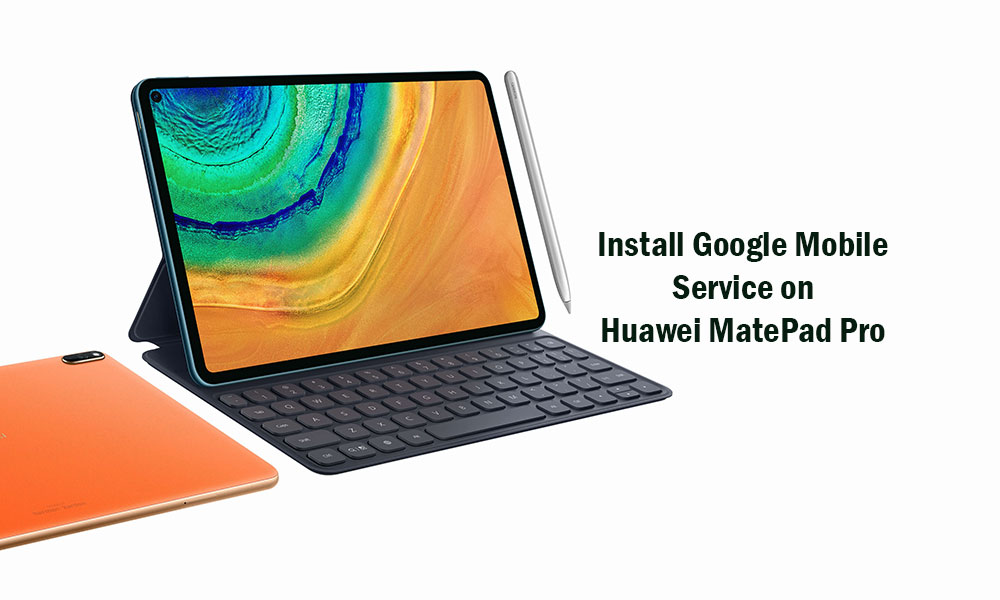 How to Install Google Play Store and Mobile Service (GMS) on Huawei MatePad Pro