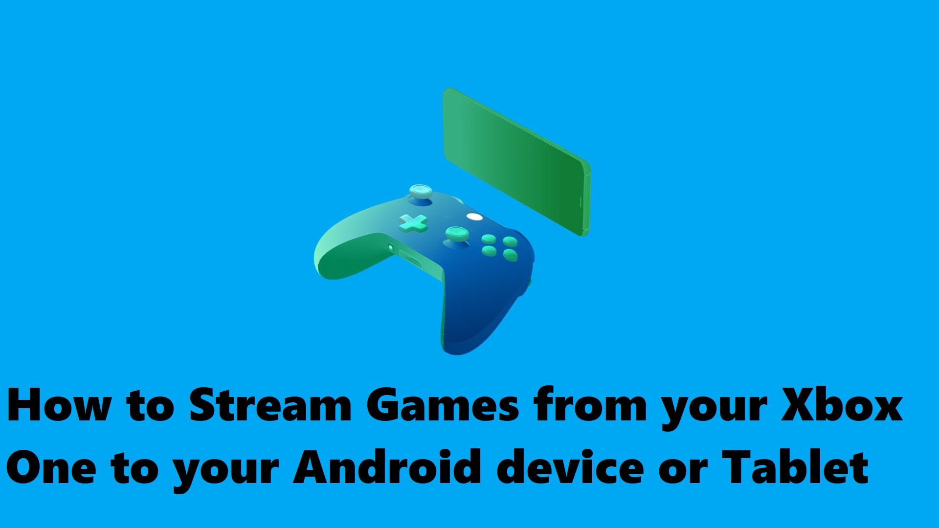 Cómo transmitir juegos desde tu Xbox one a tu dispositivo Android